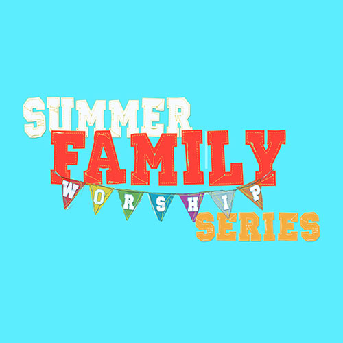 Summer Family Worship Series